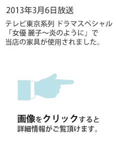 2013年3月6日放送 テレビ東京系列ドラマスペシャル「女優 麗子~炎のように」で当店の家具が使用されました。画像をクリックすると詳細情報がご覧頂けます。