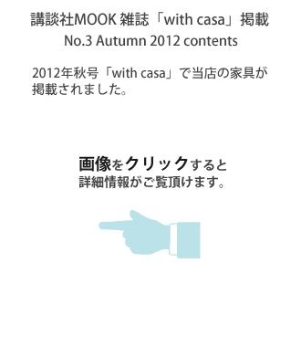 講談社MOOK 雑誌「with casa」掲載 No.3 Autumn 2012 contents 2012年秋号「with casa」で当店の家具が掲載されました。画像をクリックすると詳細情報がご覧頂けます。