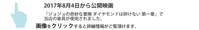 2017年8月4日公開 映画「ジョジョの奇妙な冒険 ダイヤモンドは砕けない 第一章」で当店の家具が使用されました。画像をクリックすると詳細情報がご覧いただけます。