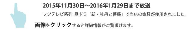 2015年11月30日から毎週月~金曜日ひる1時25~放送 フジテレビ系列 昼ドラ「新・牡丹と薔薇」で当店の家具が使用されました。画像をクリックすると詳細情報がご覧いただけます。