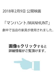 2018年2月9日公開映画 「マンハント/MANHUNT」で当店の家具が使用されました。画像をクリックすると詳細情報がご覧頂けます。