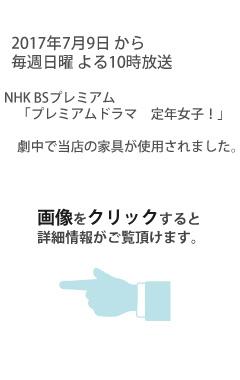 2017年7月9日放送 NHK BSプレミアム「プレミアムドラマ 定年女子!」で当店の家具が使用されました。画像をクリックすると詳細情報がご覧頂けます。